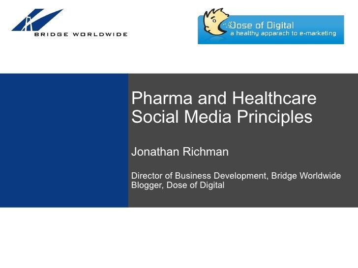 Pharma and Healthcare Social Media PrinciplesJonathan RichmanDirector of Business Development, Bridge WorldwideBlogger, Do...