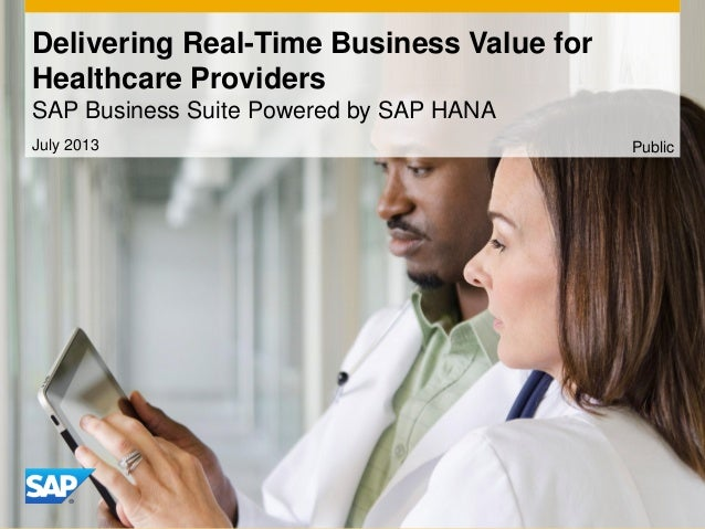 Delivering Real-Time Business Value for Healthcare Providers SAP Business Suite Powered by SAP HANA July 2013 Public