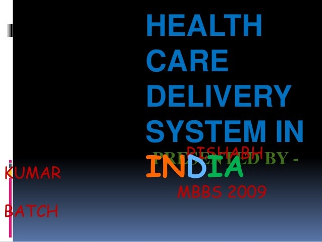 PRESENTED BY -RISHABH KUMAR MBBS 2009 BATCH HEALTH CARE DELIVERY SYSTEM IN INDIA