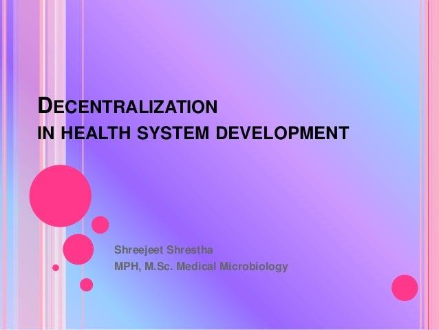 DECENTRALIZATION IN HEALTH SYSTEM DEVELOPMENT Shreejeet Shrestha MPH, M.Sc. Medical Microbiology