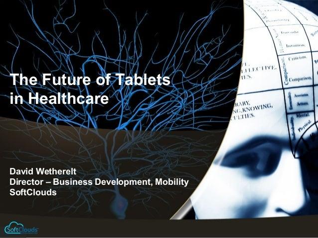 The Future of Tabletsin HealthcareDavid WethereltDirector – Business Development, MobilitySoftClouds