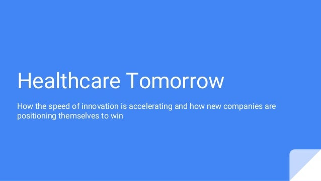 Healthcare Tomorrow How the speed of innovation is accelerating and how new companies are positioning themselves to win