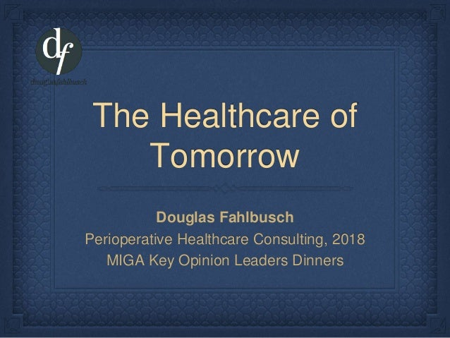 The Healthcare of Tomorrow Douglas Fahlbusch Perioperative Healthcare Consulting, 2018 MIGA Key Opinion Leaders Dinners