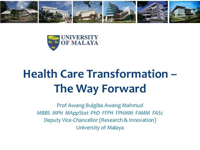 Health Care Transformation – The Way Forward Prof Awang Bulgiba Awang Mahmud MBBS MPH MAppStat PhD FFPH FPHMM FAMM FASc De...