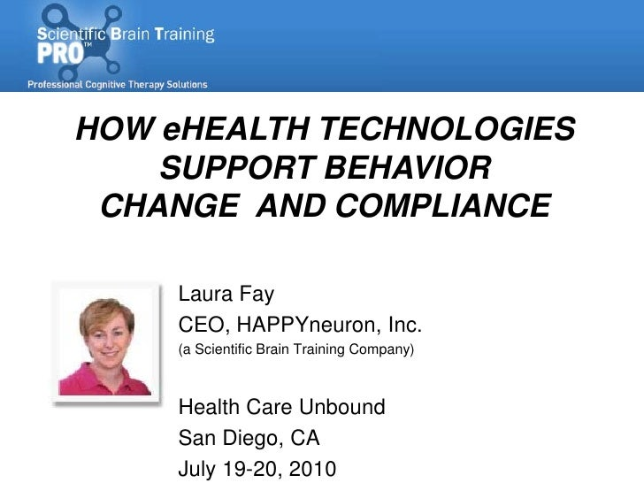 HOW eHEALTH TECHNOLOGIES     SUPPORT BEHAVIOR  CHANGE AND COMPLIANCE       Laura Fay      CEO, HAPPYneuron, Inc.      (a S...