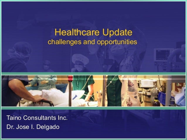 Healthcare Update challenges and opportunities  Taino Consultants Inc. Dr. Jose I. Delgado