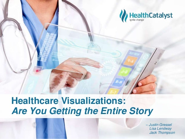 Healthcare Visualizations: Are You Getting the Entire Story – Justin Gressel Lisa Lendway Jack Thompson