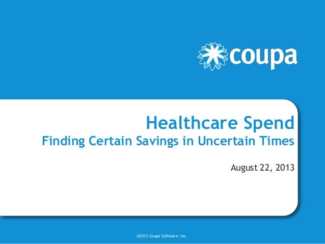 Healthcare Spend Finding Certain Savings in Uncertain Times August 22, 2013 ©2013 Coupa Software, Inc.