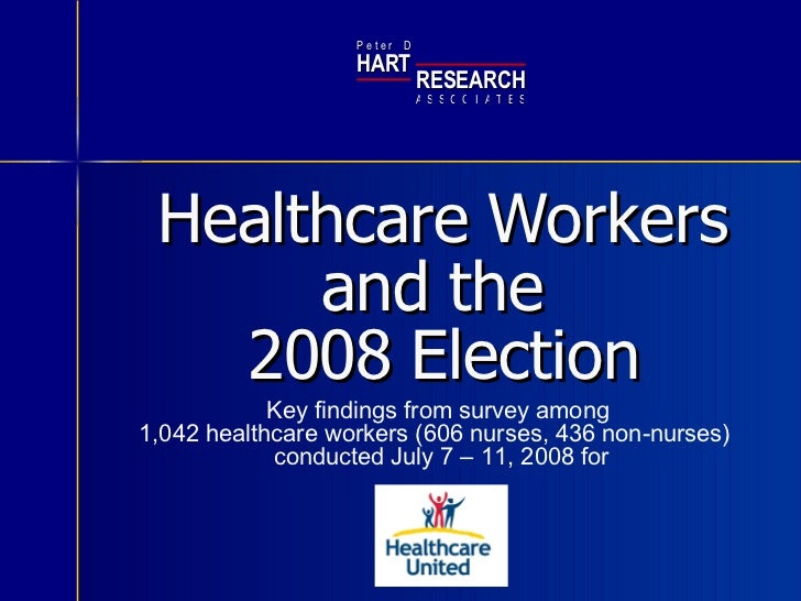 Healthcare Workers  and the  2008 Election Key findings from survey among  1,042 healthcare workers (606 nurses, 436 non-n...