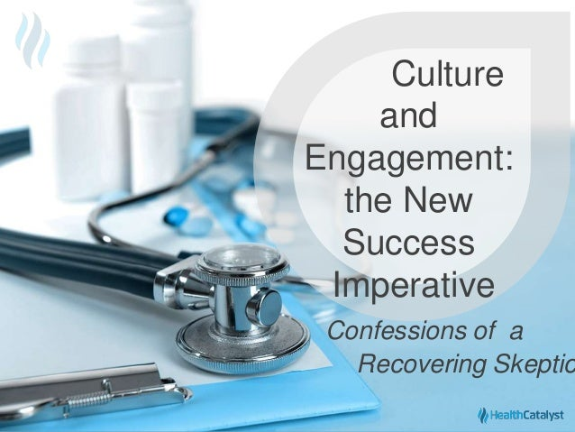 © 2015 Health Catalyst www.healthcatalyst.com Proprietary and Confidential Culture and Engagement: the New Success Imperat...