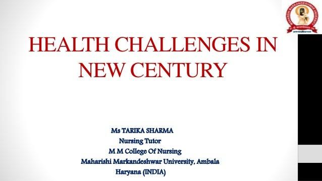 HEALTH CHALLENGES IN NEW CENTURY Ms TARIKA SHARMA Nursing Tutor M M College Of Nursing Maharishi Markandeshwar University,...