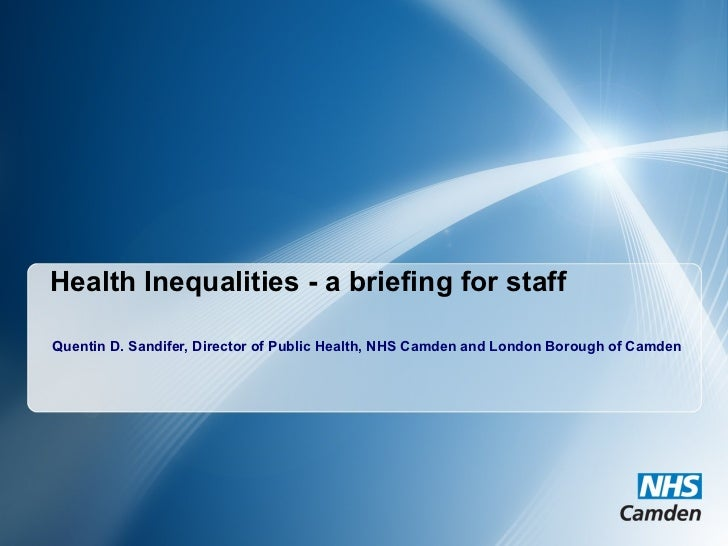 Health Inequalities - a briefing for staff Quentin D. Sandifer, Director of Public Health, NHS Camden and London Borough o...
