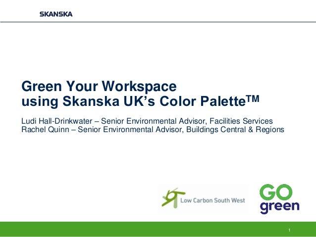 Green Your Workspace using Skanska UK's Color PaletteTM Ludi Hall-Drinkwater – Senior Environmental Advisor, Facilities Se...