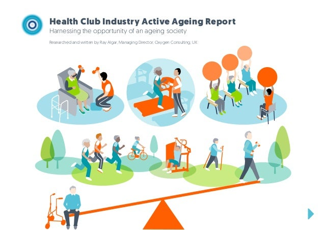 Health Club Industry Active Ageing Report Harnessing the opportunity of an ageing society Researched and written by Ray Al...