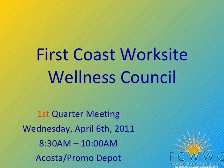 First Coast Worksite Wellness Council 1st  Quarter Meeting Wednesday, April 6th, 2011 8:30AM – 10:00AM Acosta/Promo Depot