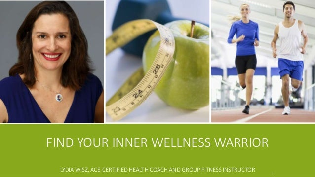 FIND YOUR INNER WELLNESS WARRIOR LYDIA WISZ, ACE-CERTIFIED HEALTH COACH AND GROUP FITNESS INSTRUCTOR 1