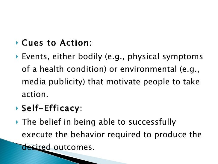 <ul><li>Cues to Action: </li></ul><ul><li>Events, either bodily (e.g., physical symptoms of a health condition) or environ...