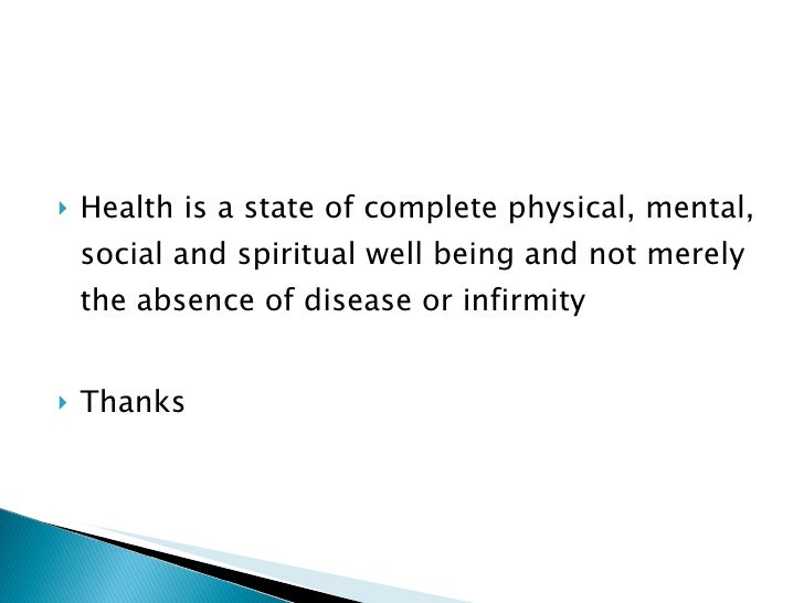 <ul><li>Health is a state of complete physical, mental, social and spiritual well being and not merely the absence of dise...