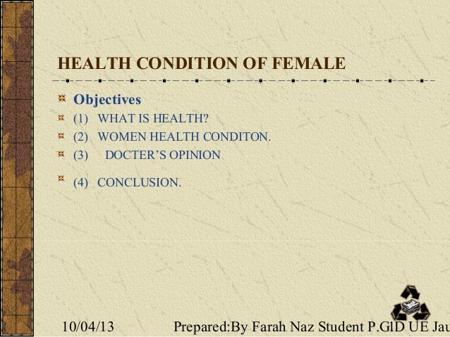 10/04/13 Prepared:By Farah Naz Student P.G.D UE Jau1 HEALTH CONDITION OF FEMALE Objectives (1) WHAT IS HEALTH? (2) WOMEN H...