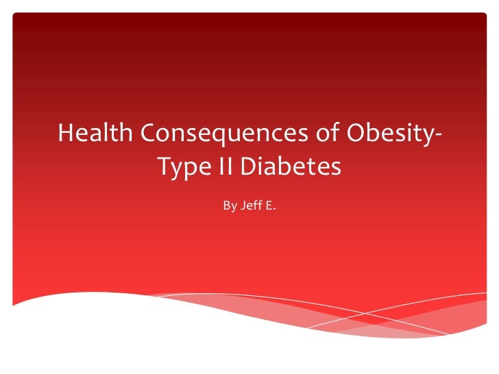 Health Consequences of Obesity-        Type II Diabetes             By Jeff E.