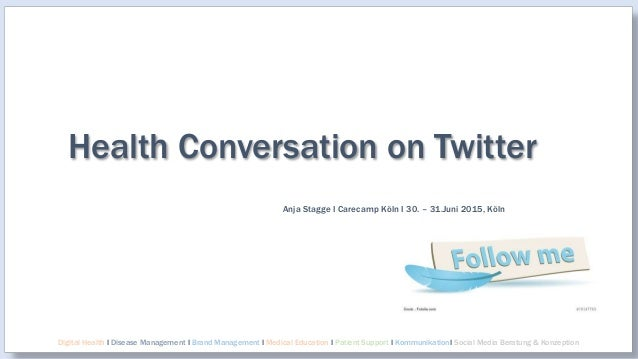 Health Conversation on Twitter Anja Stagge I Carecamp Köln I 30. – 31.Juni 2015, Köln Digital Health I Disease Management ...
