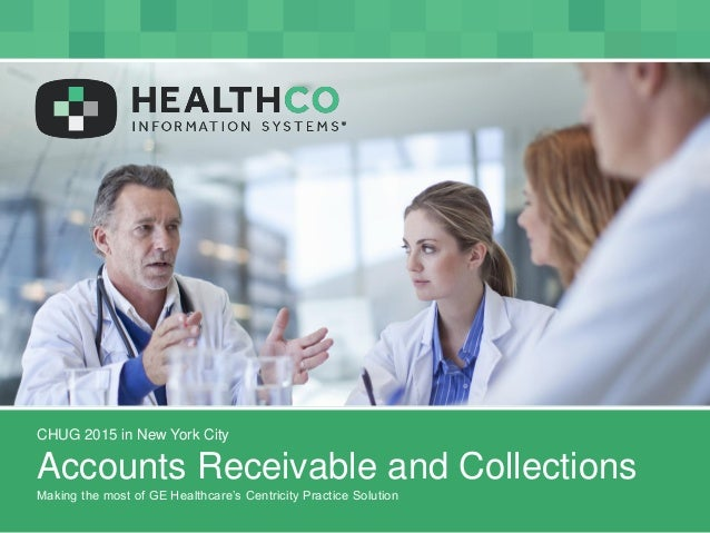 CHUG 2015 in New York City Accounts Receivable and Collections Making the most of GE Healthcare's Centricity Practice Solu...