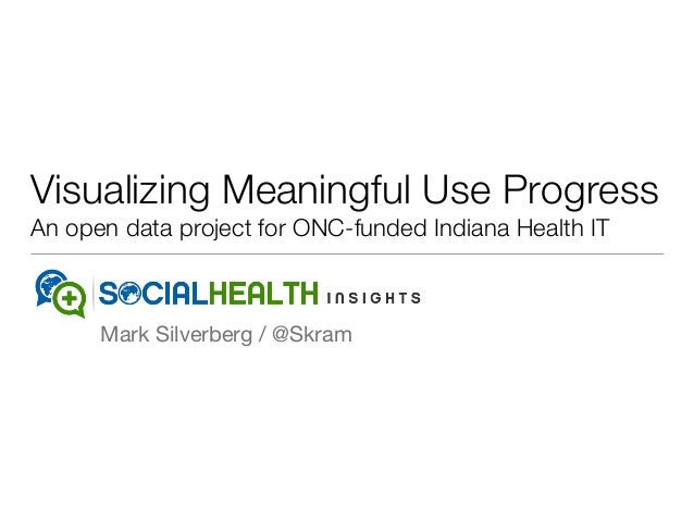 Visualizing Meaningful Use Progress An open data project for ONC-funded Indiana Health IT Mark Silverberg / @Skram