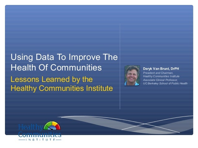 Using Data To Improve TheHealth Of Communities Deryk Van Brunt, DrPHPresident and Chairman,Healthy Communities InstituteAs...