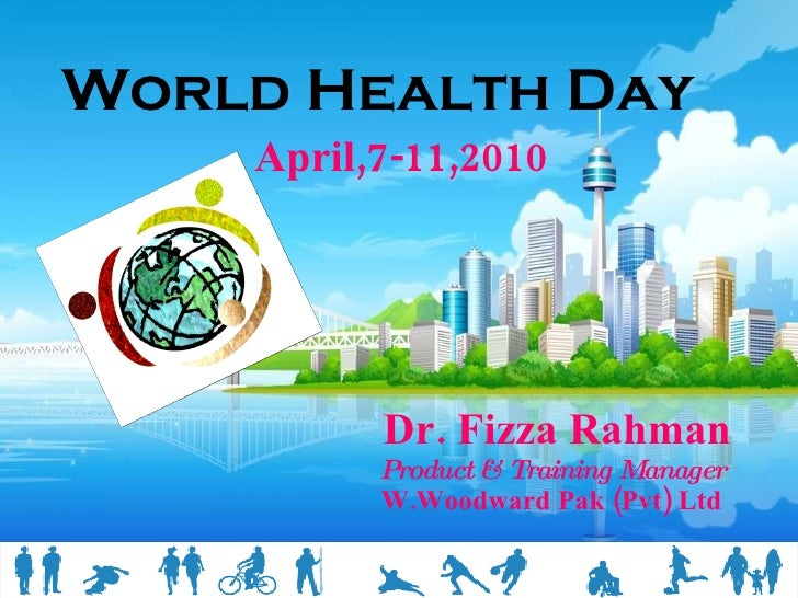World Health Day   April,7-11,2010 Dr. Fizza Rahman Product & Training Manager W.Woodward Pak (Pvt) Ltd