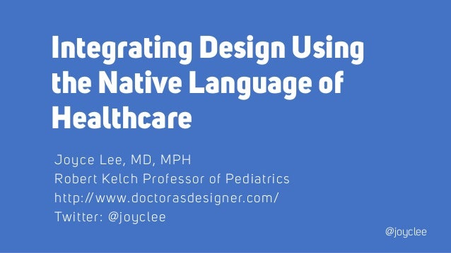 Integrating Design Using the Native Language of Healthcare Joyce Lee, MD, MPH Robert Kelch Professor of Pediatrics http://...