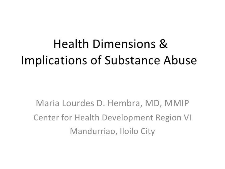 Health Dimensions & Implications of Substance Abuse  Maria Lourdes D. Hembra, MD, MMIP Center for Health Development Regio...