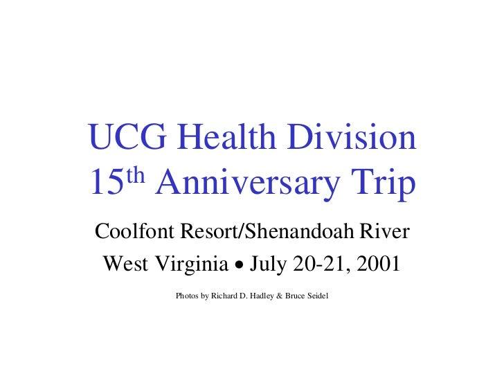 UCG Health Division15 th Anniversary TripCoolfont Resort/Shenandoah River West Virginia  July 20-21, 2001        Photos b...