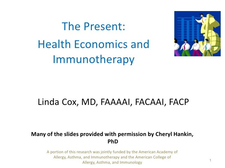 The Present: <br />Health Economics and Immunotherapy<br />Linda Cox, MD, FAAAAI, FACAAI, FACP<br />1<br />Many of the sli...