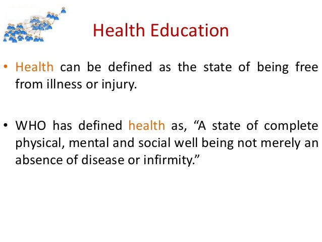 "Health Education • Health can be defined as the state of being free from illness or injury. • WHO has defined health as, ""..."