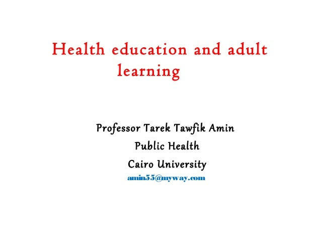 Health education and adult learning Professor Tarek Tawfik Amin Public Health Cairo University amin55@myway.com