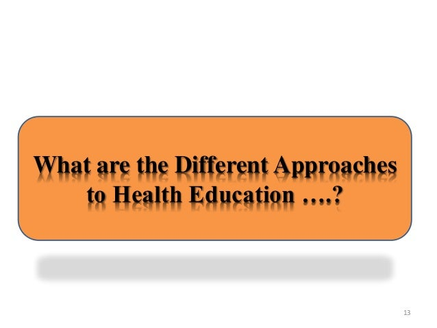 the different approaches to health education There are three main approaches to health education the approaches have been used to as a way to improve the health of individual the three approaches are social marketing approach, roles of mass media and community development approach.