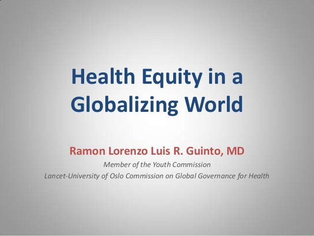Health Equity in a Globalizing World Ramon Lorenzo Luis R. Guinto, MD Member of the Youth Commission Lancet-University of ...
