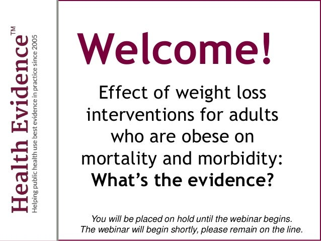 Welcome! Effect of weight loss interventions for adults who are obese on mortality and morbidity: What's the evidence? You...