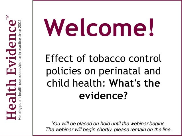 Welcome! Effect of tobacco control policies on perinatal and child health: What's the evidence? You will be placed on hold...