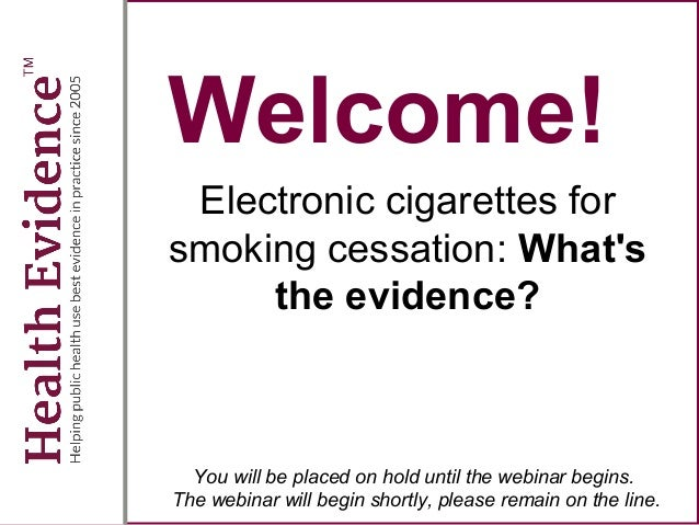 Welcome! Electronic cigarettes for smoking cessation: What's the evidence? You will be placed on hold until the webinar be...
