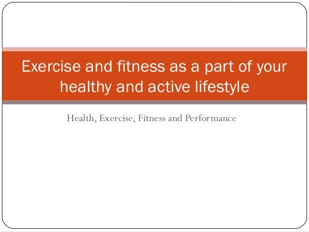 Health, Exercise, Fitness and Performance Exercise and fitness as a part of your healthy and active lifestyle