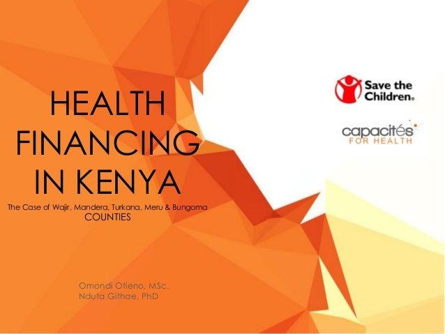 HEALTH FINANCING IN KENYAThe Case of Wajir, Mandera, Turkana, Meru & Bungoma COUNTIES Omondi Otieno, MSc. Nduta Githae, PhD