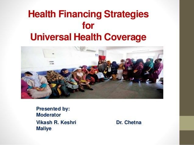 Health Financing Strategies for Universal Health Coverage Presented by: Moderator Vikash R. Keshri Dr. Chetna Maliye