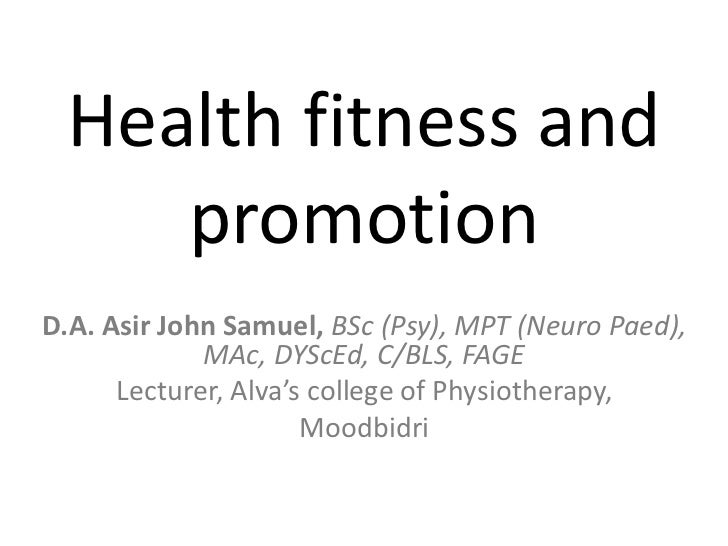 Health fitness and    promotionD.A. Asir John Samuel, BSc (Psy), MPT (Neuro Paed),             MAc, DYScEd, C/BLS, FAGE   ...
