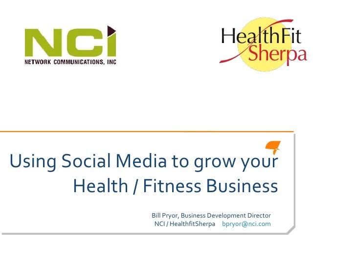 Using Social Media to grow your Health / Fitness Business Bill Pryor, Business Development Director NCI / HealthfitSherpa ...