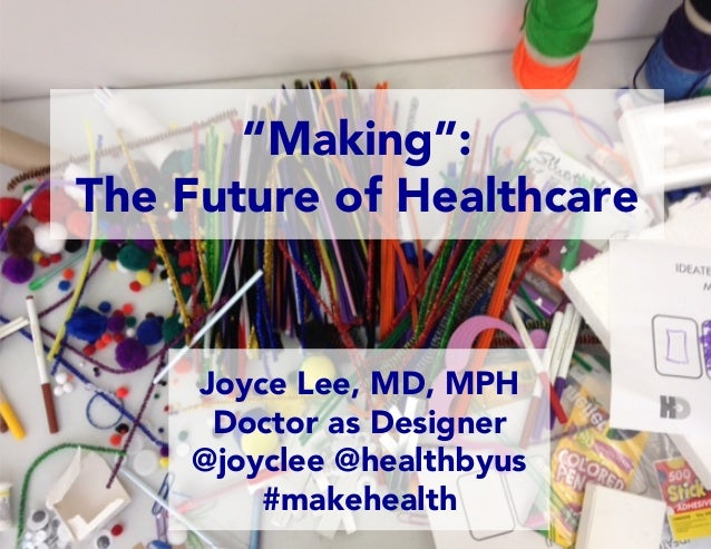 "Joyce Lee, MD, MPH Doctor as Designer @joyclee @healthbyus #makehealth ""Making"": The Future of Healthcare"
