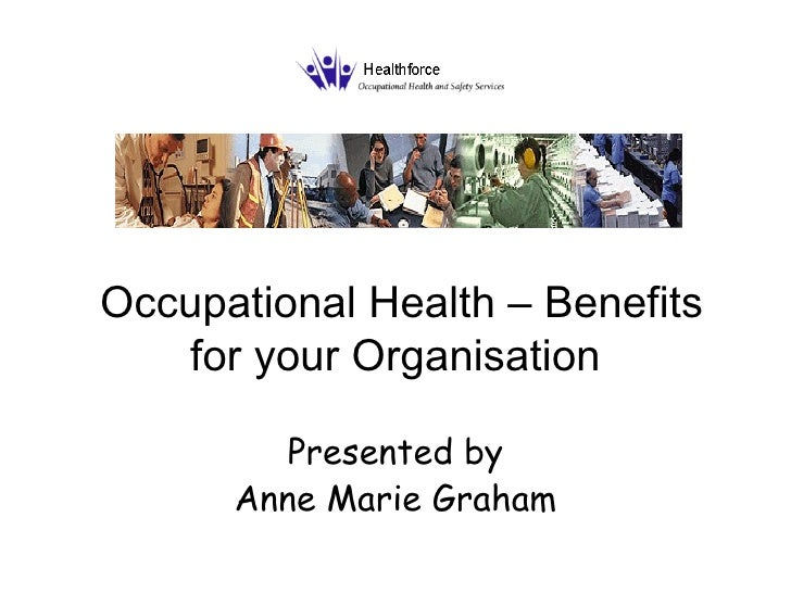 Occupational Health – Benefits for your Organisation Presented by Anne Marie Graham