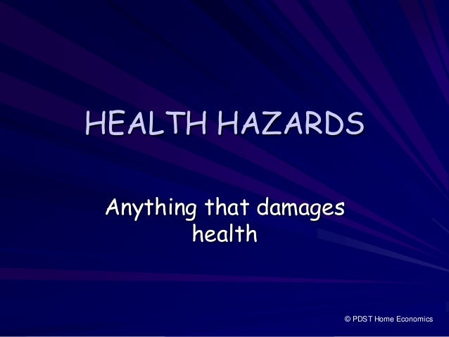 HEALTH HAZARDS Anything that damages health © PDST Home Economics