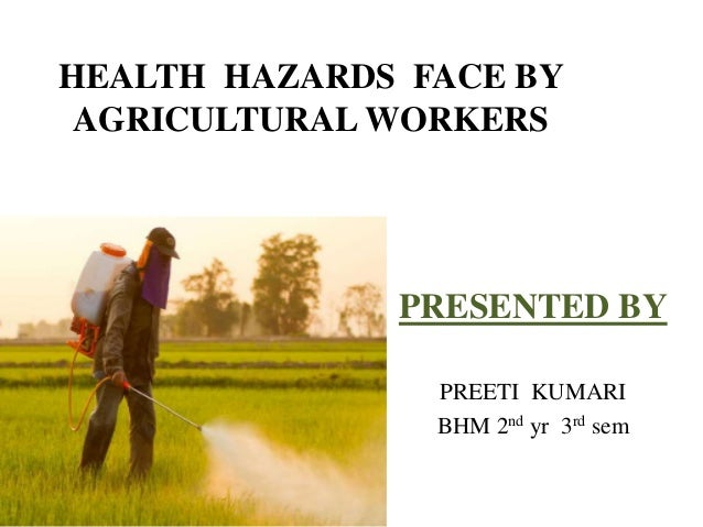 HEALTH HAZARDS FACE BY AGRICULTURAL WORKERS PRESENTED BY PREETI KUMARI BHM 2nd yr 3rd sem