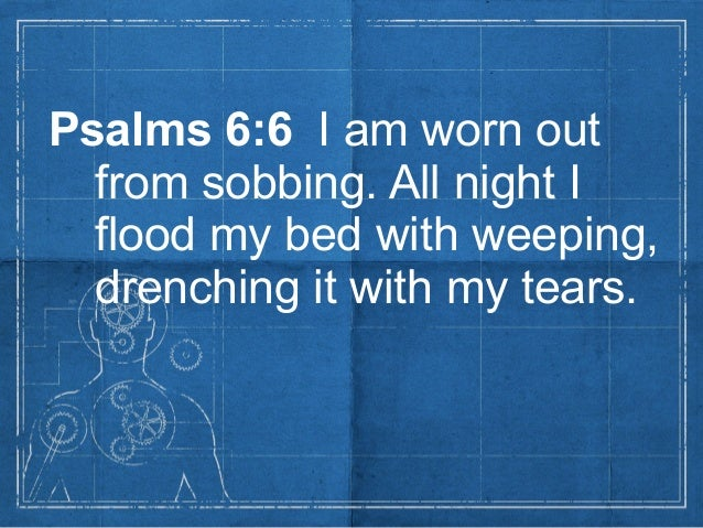 Psalms 6:6 I am worn outfrom sobbing. All night Iflood my bed with weeping,drenching it with my tears.